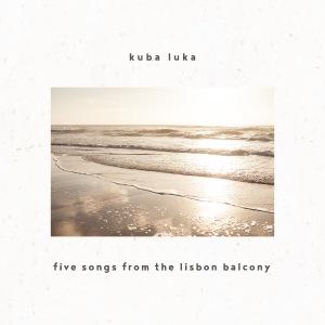 """Kuba Luka """"Five Songs From the Lisbon Balcony"""""""